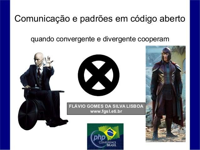 Comunicação e padrões em código aberto FLÁVIO GOMES DA SILVA LISBOA www.fgsl.eti.br quando convergente e divergente cooper...
