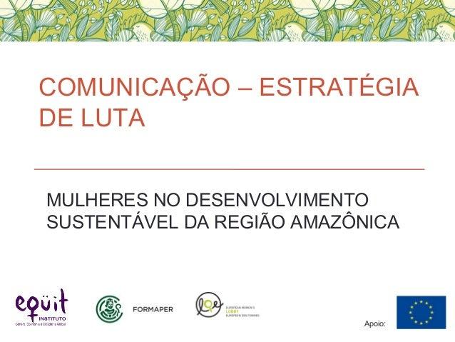 COMUNICAÇÃO – ESTRATÉGIA DE LUTA Apoio: MULHERES NO DESENVOLVIMENTO SUSTENTÁVEL DA REGIÃO AMAZÔNICA