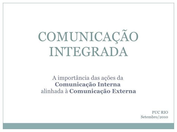 A importância das ações da  Comunicação Interna  alinhada à  Comunicação Externa COMUNICAÇÃO INTEGRADA PUC RIO Setembro/2010