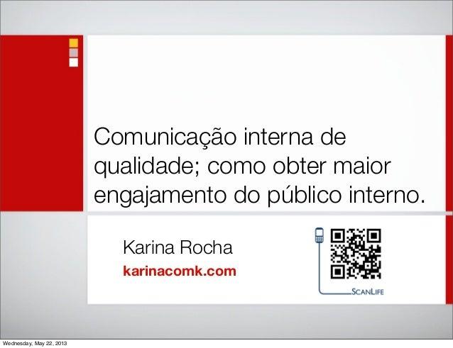 Comunicação interna dequalidade; como obter maiorengajamento do público interno.Karina Rochakarinacomk.comWednesday, May 2...