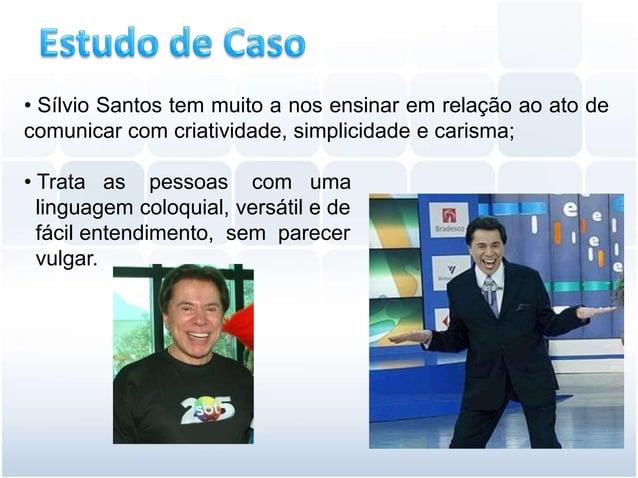 • Sílvio Santos tem muito a nos ensinar em relação ao ato decomunicar com criatividade, simplicidade e carisma;• Trata as ...