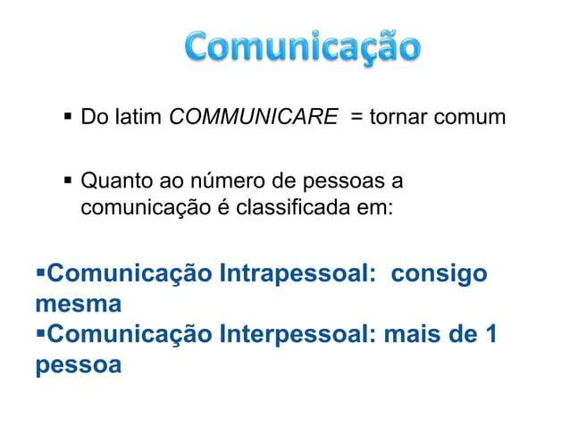  Do latim COMMUNICARE = tornar comum   Quanto ao número de pessoas a    comunicação é classificada em:Comunicação Intra...