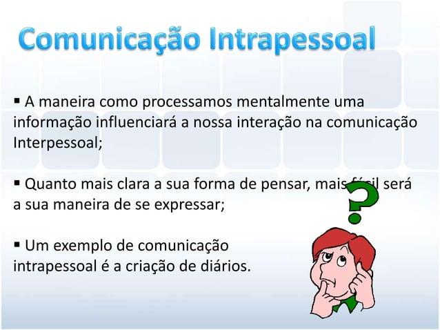  A maneira como processamos mentalmente umainformação influenciará a nossa interação na comunicaçãoInterpessoal; Quanto ...