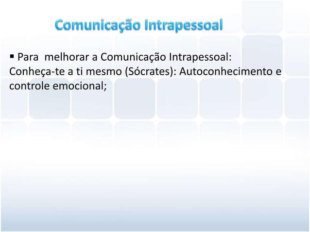 Para melhorar a Comunicação Intrapessoal:Conheça-te a ti mesmo (Sócrates): Autoconhecimento econtrole emocional;