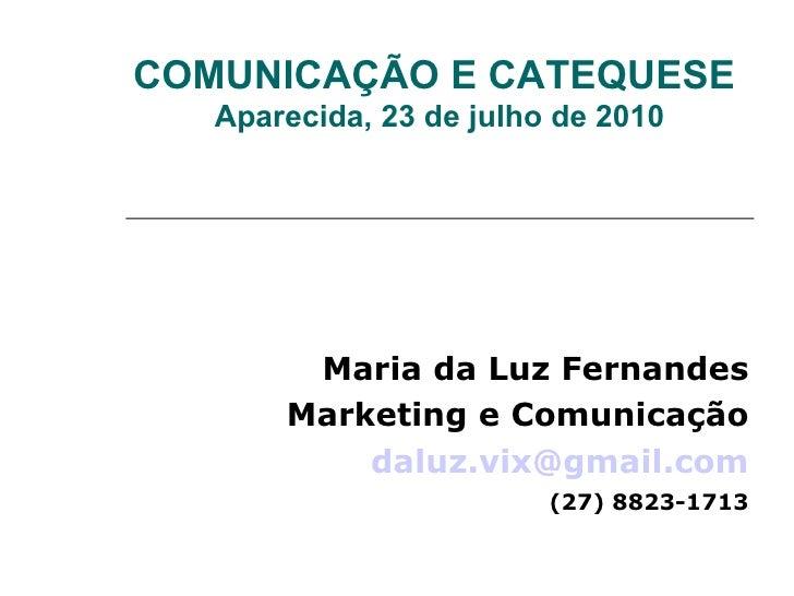 COMUNICAÇÃO E CATEQUESE Aparecida, 23 de julho de 2010 Maria da Luz Fernandes Marketing e Comunicação [email_address] (27)...