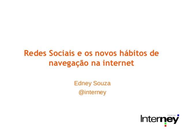 Redes Sociais e os novos hábitos de navegação na internet Edney Souza @interney