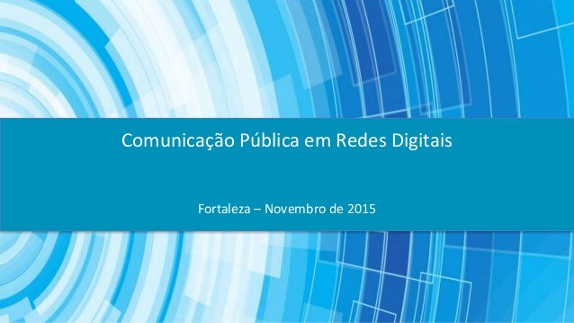 Fortaleza – Novembro de 2015 Comunicação Pública em Redes Digitais