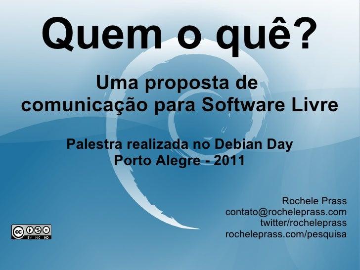 Quem o quê?      Uma proposta decomunicação para Software Livre    Palestra realizada no Debian Day           Porto Alegre...