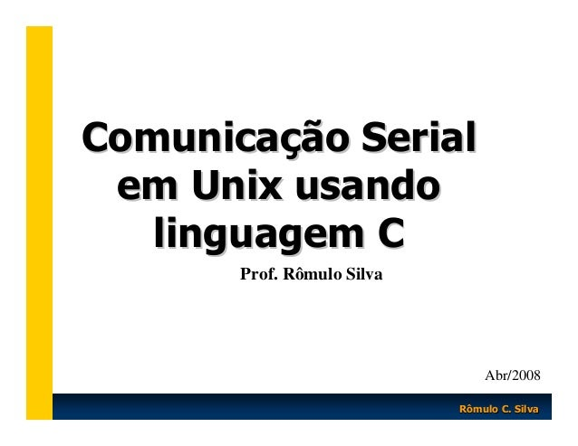 Comunicação Serial em Unix usando linguagem C Prof. Rômulo Silva  Abr/2008 Rômulo C. Silva