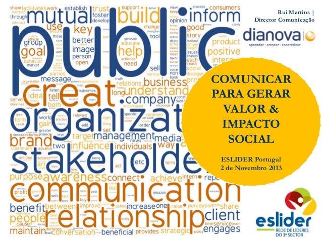 Rui Martins | Director Comunicação COMUNICAR PARA GERAR VALOR & IMPACTO SOCIAL ESLIDER Portugal 2 de Novembro 2013