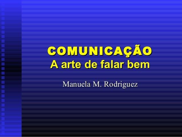 COMUNICAÇÃOCOMUNICAÇÃO A arte de falar bemA arte de falar bem Manuela M. RodriguezManuela M. Rodriguez