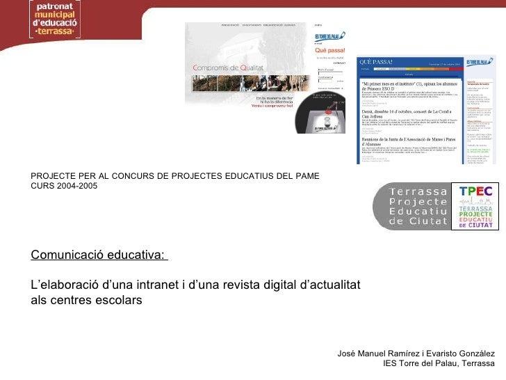 PROJECTE PER AL CONCURS DE PROJECTES EDUCATIUS DEL PAME CURS 2004-2005 Comunicació educativa:  L'elaboració d'una intranet...
