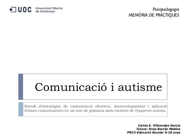Psicopedagogia MEMÒRIA DE PRÀCTIQUES  Comunicació i autisme Estudi d'estratègies de comunicació efectives, desenvolupament...