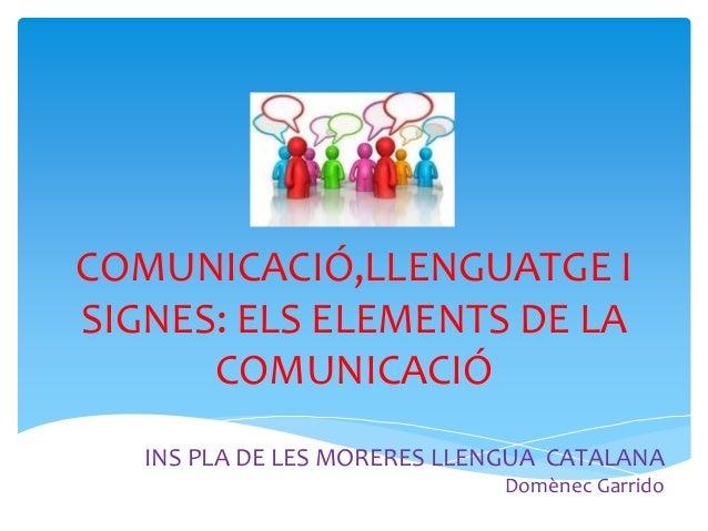 COMUNICACIÓ,LLENGUATGE I SIGNES: ELS ELEMENTS DE LA COMUNICACIÓ INS PLA DE LES MORERES LLENGUA CATALANA Domènec Garrido