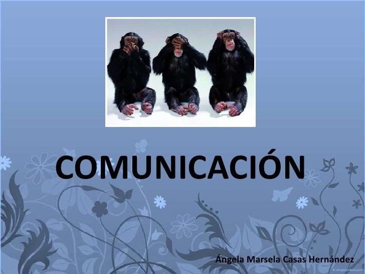 COMUNICACIÓN<br />Ángela Marsela Casas Hernández<br />