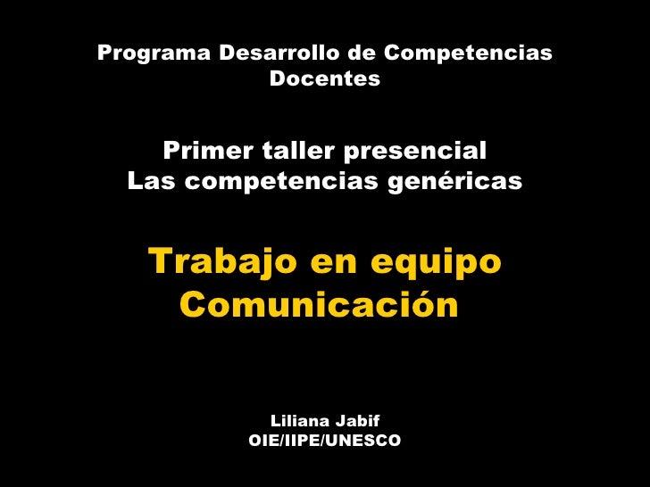 Programa Desarrollo de Competencias Docentes Primer taller presencial Las competencias genéricas Trabajo en equipo Comunic...