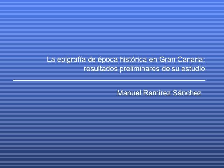 La epigrafía de época histórica en Gran Canaria: resultados preliminares de su estudio Manuel Ramírez Sánchez