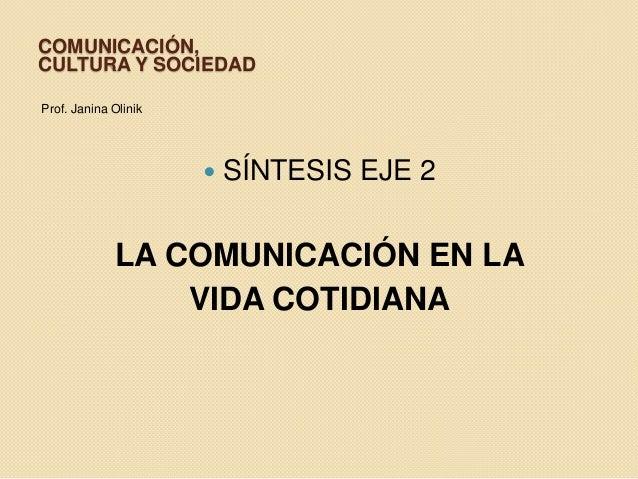 COMUNICACIÓN, CULTURA Y SOCIEDAD Prof. Janina Olinik  SÍNTESIS EJE 2 LA COMUNICACIÓN EN LA VIDA COTIDIANA