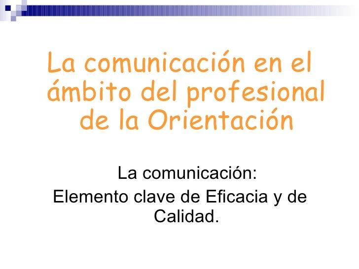 <ul><li>La comunicación en el ámbito del profesional de la Orientación </li></ul><ul><li>La comunicación: </li></ul><ul><l...
