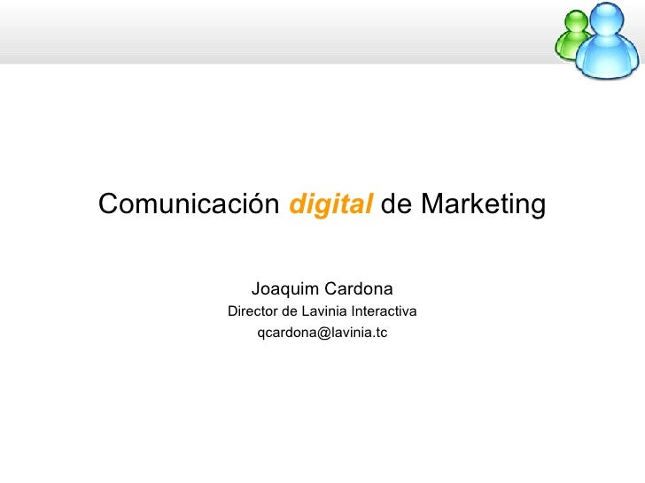 Comunicación  digital  de Marketing Joaquim Cardona Director de Lavinia Interactiva [email_address]