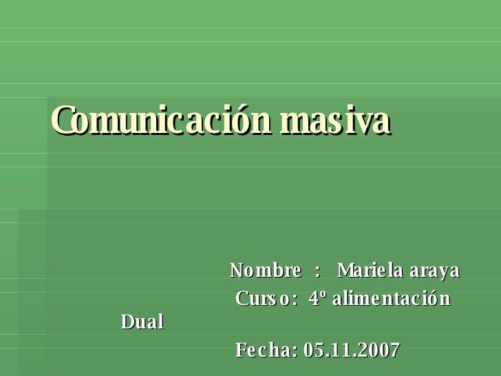 Comunicación masiva Nombre  :  Mariela araya Curso:  4º alimentación Dual Fecha: 05.11.2007