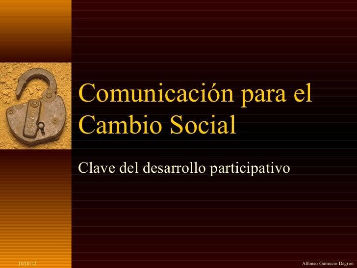 Comunicación para el           Cambio Social           Clave del desarrollo participativo10/10/12                         ...