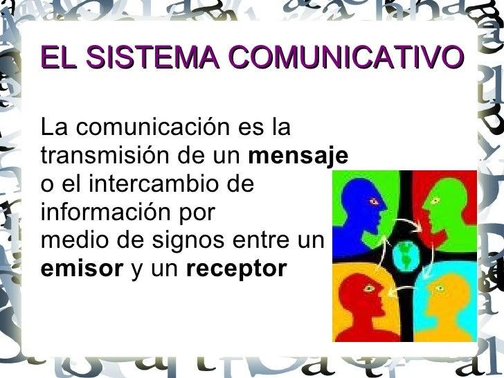 EL SISTEMA COMUNICATIVO La comunicación es la transmisión de un  mensaje   o el intercambio de  información por  medio de ...