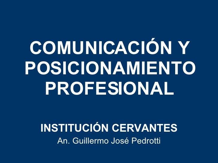 COMUNICACIÓN Y POSICIONAMIENTO PROFESIONAL INSTITUCIÓN CERVANTES An. Guillermo José Pedrotti