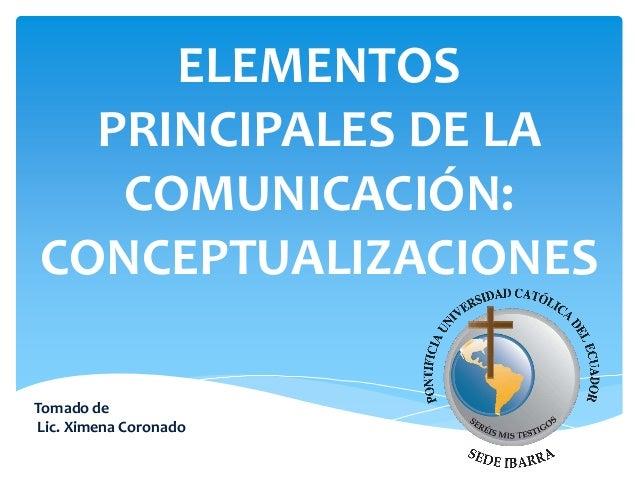 ELEMENTOS PRINCIPALES DE LA COMUNICACIÓN: CONCEPTUALIZACIONES Tomado de Lic. Ximena Coronado
