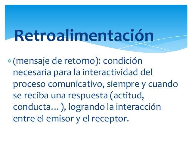 Retroalimentación (mensaje de retorno): condición  necesaria para la interactividad del proceso comunicativo, siempre y cu...
