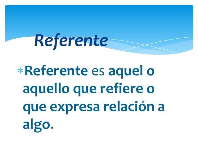 Referente Referente es aquel o aquello que refiere o que expresa relación a algo.