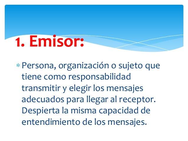 1. Emisor: Persona, organización o sujeto que tiene como responsabilidad transmitir y elegir los mensajes adecuados para l...