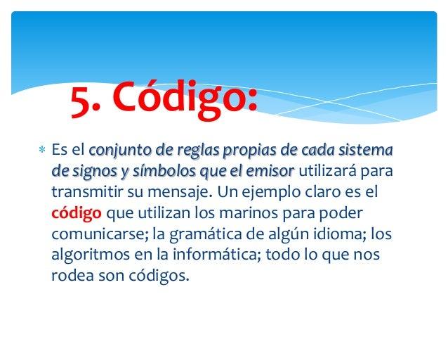 5. Código: Es el conjunto de reglas propias de cada sistema de signos y símbolos que el emisor utilizará para transmitir s...