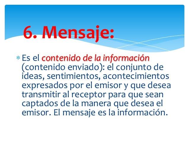 6. Mensaje: Es el contenido de la información (contenido enviado): el conjunto de ideas, sentimientos, acontecimientos exp...