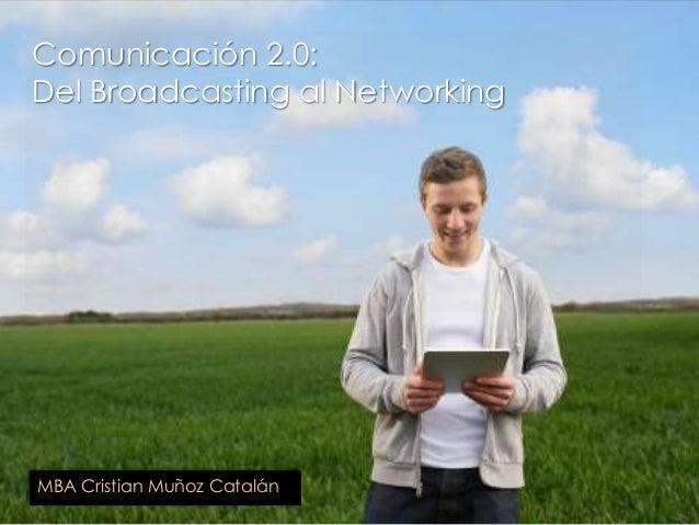 Comunicación 2.0: Del Broadcasting al Networking MBA Cristian Muñoz Catalán