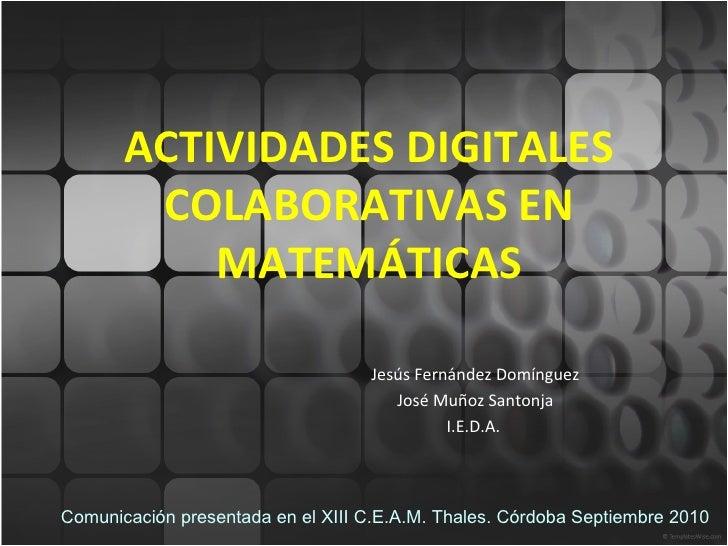 ACTIVIDADES DIGITALES COLABORATIVAS EN MATEMÁTICAS Jesús Fernández Domínguez José Muñoz Santonja I.E.D.A.  Comunicación pr...