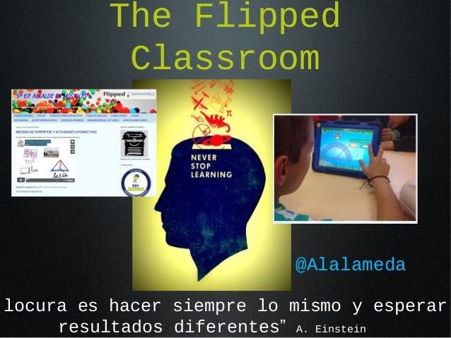 """The Flipped Classroom @Alalameda locura es hacer siempre lo mismo y esperar resultados diferentes"""" A. Einstein"""