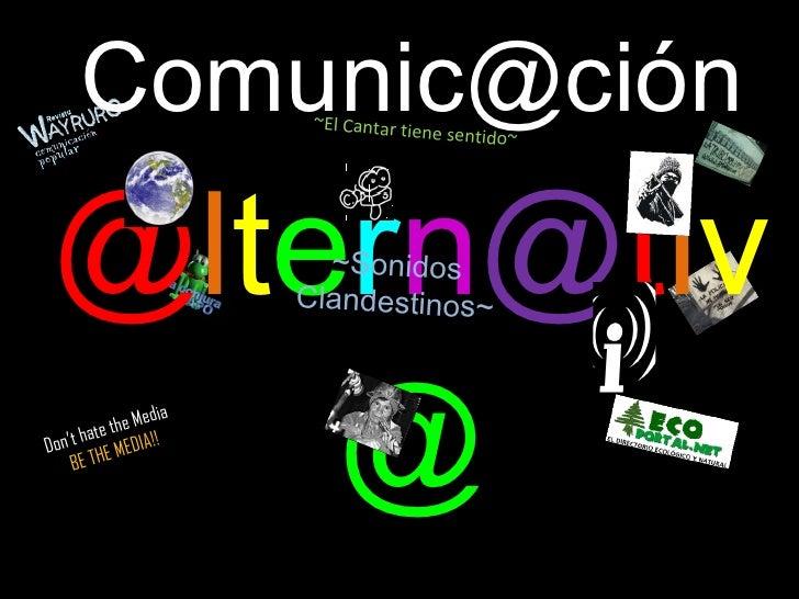Comunic@ción   @ l t e r n @ t i v @ Don't hate the Media  BE   THE MEDIA!! ~Sonidos Clandestinos~ ~El Cantar tiene sentido~