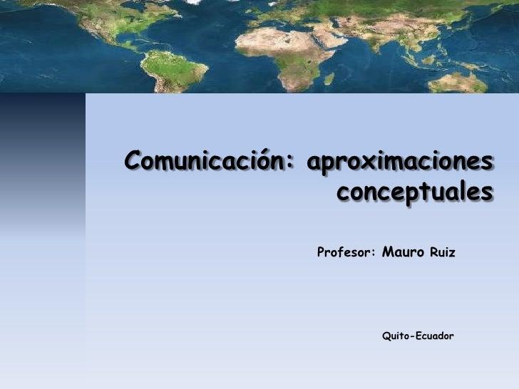 Comunicación: aproximaciones                conceptuales              Profesor: Mauro Ruiz                       Quito-Ecu...