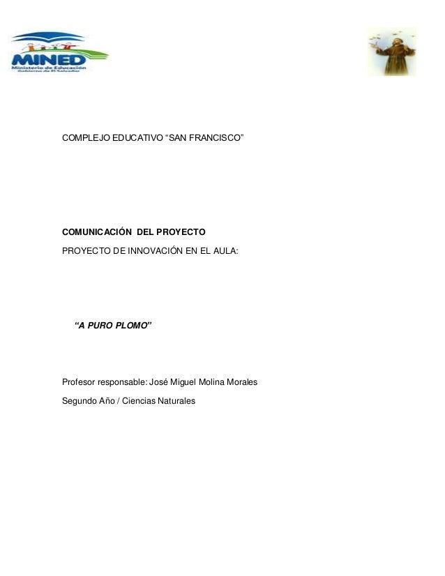 """COMPLEJO EDUCATIVO """"SAN FRANCISCO""""COMUNICACIÓN DEL PROYECTOPROYECTO DE INNOVACIÓN EN EL AULA:  """"A PURO PLOMO""""Profesor resp..."""