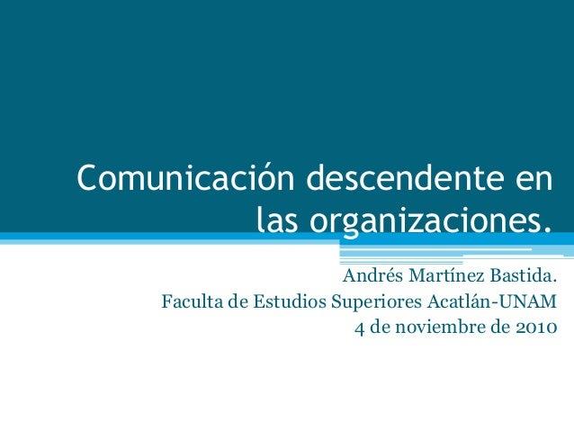 Comunicación descendente en las organizaciones. Andrés Martínez Bastida. Faculta de Estudios Superiores Acatlán-UNAM 4 de ...