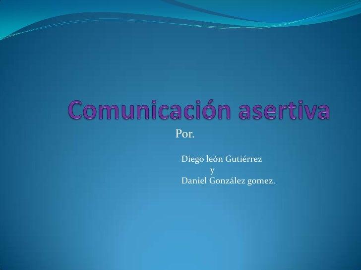 Comunicación asertiva<br />Por.<br />Diego león Gutiérrez<br />            y<br />Daniel González gomez.<br />