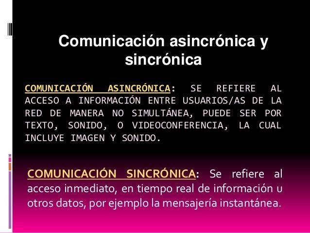 Comunicación asincrónica y sincrónica COMUNICACIÓN ASINCRÓNICA: SE REFIERE AL ACCESO A INFORMACIÓN ENTRE USUARIOS/AS DE LA...