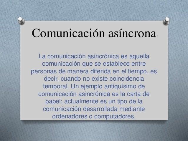 Comunicación asíncrona La comunicación asincrónica es aquella comunicación que se establece entre personas de manera difer...