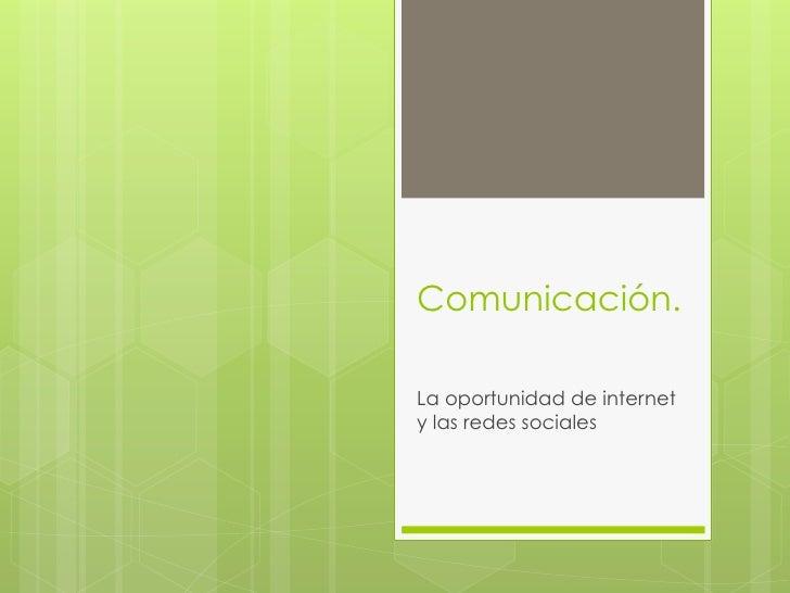 Comunicación.La oportunidad de internety las redes sociales