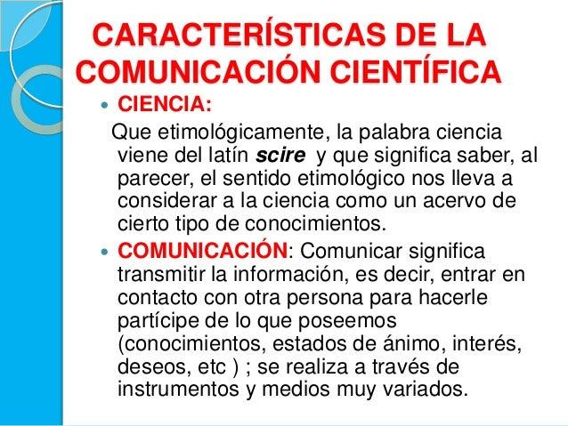 CARACTERÍSTICAS DE LACOMUNICACIÓN CIENTÍFICA CIENCIA:Que etimológicamente, la palabra cienciaviene del latín scire y que ...