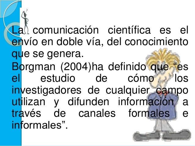 """La comunicación científica es elenvío en doble vía, del conocimientoque se genera.Borgman (2004)ha definido que """"esel estu..."""