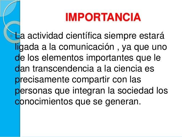 IMPORTANCIA La actividad científica siempre estaráligada a la comunicación , ya que unode los elementos importantes que l...