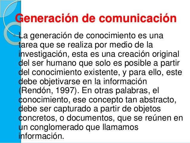 Generación de comunicación La generación de conocimiento es unatarea que se realiza por medio de lainvestigación, esta es...