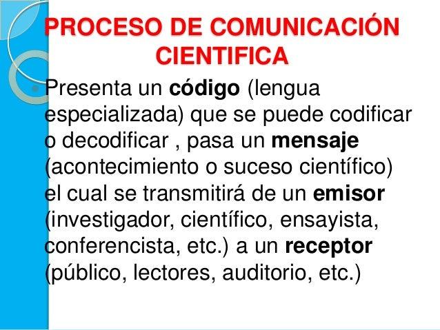 PROCESO DE COMUNICACIÓNCIENTIFICA Presenta un código (lenguaespecializada) que se puede codificaro decodificar , pasa un ...